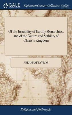 Of the Instability of Earthly Monarchies, and of the Nature and Stability of Christ's Kingdom by Abraham Taylor image