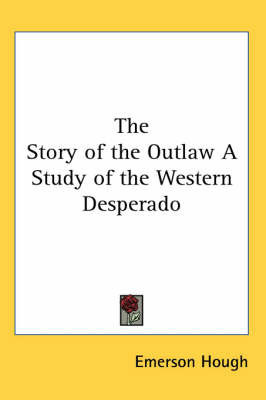 The Story of the Outlaw A Study of the Western Desperado by Emerson Hough