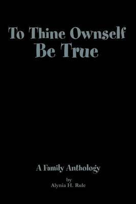 To Thine Ownself Be True by Alynia H. Rule