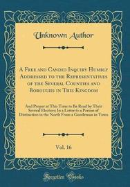 A Free and Candid Inquiry Humbly Addressed to the Representatives of the Several Counties and Boroughs in This Kingdom, Vol. 16 by Unknown Author image
