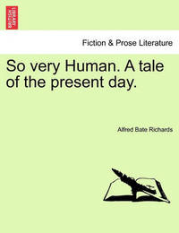 So Very Human. a Tale of the Present Day.Vol. I. by Alfred Bate Richards