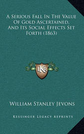 A Serious Fall in the Value of Gold Ascertained, and Its Social Effects Set Forth (1863) by William Stanley Jevons