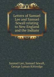 Letters of Samuel Lee and Samuel Sewall Relating to New England and the Indians by Samuel Lee