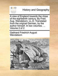 A View of England Towards the Close of the Eighteenth Century. by Fred. Aug. Wendeborn, LL.D. Translated from the Original German, by the Author Himself. in Two Volumes. ... Volume 2 of 2 by Gebhard Friedrich August Wendeborn