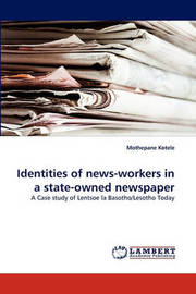 Identities of News-Workers in a State-Owned Newspaper by Mothepane Kotele