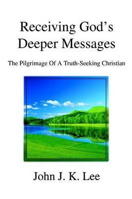 Receiving God's Deeper Messages: The Pilgrimage of a Truth-Seeking Christian by John J. K. Lee