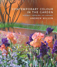Contemporary Colour in the Garden: Top Designers, Inspiring Ideas, New Combinations by Andrew Wilson