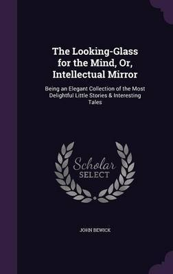 The Looking-Glass for the Mind, Or, Intellectual Mirror by John Bewick