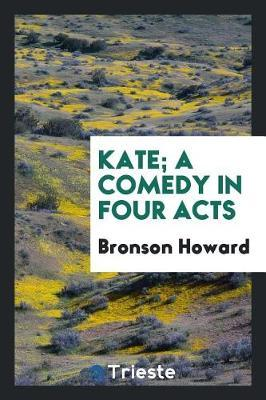 Kate; A Comedy in Four Acts by Bronson Howard