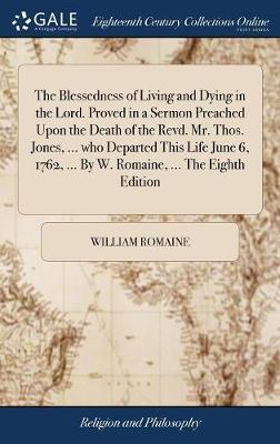 The Blessedness of Living and Dying in the Lord. Proved in a Sermon Preached Upon the Death of the Revd. Mr. Thos. Jones, ... Who Departed This Life June 6, 1762, ... by W. Romaine, ... the Eighth Edition by William Romaine