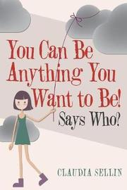 You Can Be Anything You Want to Be! by Claudia Sellin