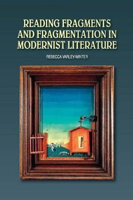 Reading Fragments and Fragmentation in Modernist Literature by Rebecca Varley-Winter