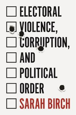 Electoral Violence, Corruption, and Political Order by Sarah Birch