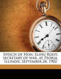 Speech of Hon. Elihu Root, Secretary of War, at Peoria, Illinois, September 24, 1902 Volume 1 by Elihu Root