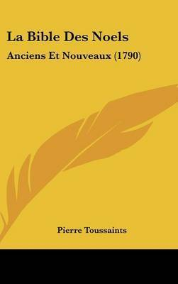 La Bible Des Noels: Anciens Et Nouveaux (1790) by Pierre Toussaints