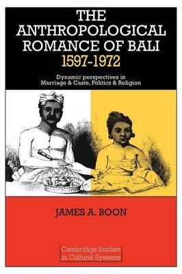 The Anthropological Romance of Bali 1597-1972 by James A. Boon