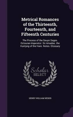 Metrical Romances of the Thirteenth, Fourteenth, and Fifteenth Centuries by Henry William Weber