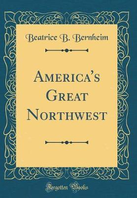 America's Great Northwest (Classic Reprint) by Beatrice B Bernheim
