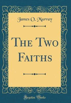 The Two Faiths (Classic Reprint) by James O Murray