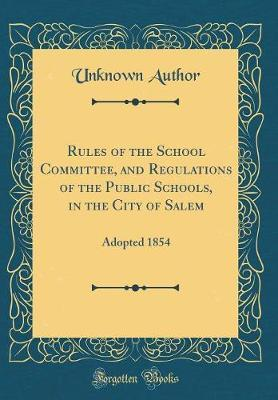 Rules of the School Committee, and Regulations of the Public Schools, in the City of Salem by Unknown Author