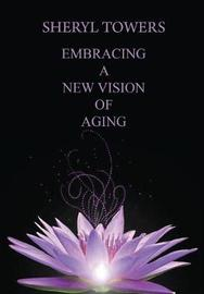 Embracing a New Vision of Aging by Sheryl Towers