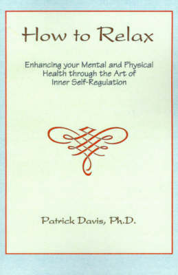 How to Relax: Enhancing You Mental and Physical Health Through the Art of Inner Self-Regulation by Patrick Davis, Ph.D.