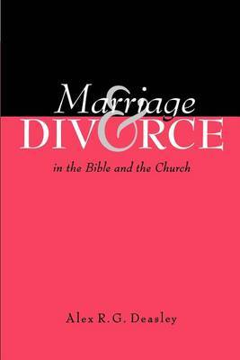 Marriage and Divorce in the Bible and the Church by Alex R G Deasley