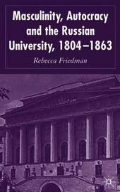 Masculinity, Autocracy and the Russian University, 1804-1863 by Rebecca Friedman image