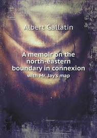 A Memoir on the North-Eastern Boundary in Connexion with Mr. Jay's Map by Albert Gallatin