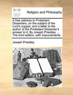 A Free Address to Protestant Dissenters, on the Subject of the Lord's Supper; And a Letter to the Author of the Protestant Dissenter's Answer to It. by Joseph Priestley, ... the Third Edition, with Improvements by Joseph Priestley image
