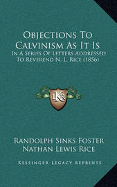 Objections to Calvinism as It Is: In a Series of Letters Addressed to Reverend N. L. Rice (1856) by Nathan Lewis Rice