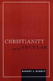Christianity and the Secular by Robert A Markus