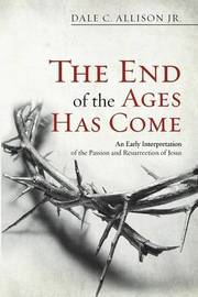 The End of the Ages Has Come by Dale C Allison