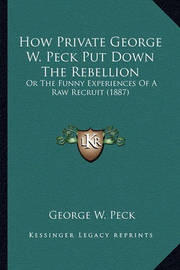 How Private George W. Peck Put Down the Rebellion How Private George W. Peck Put Down the Rebellion: Or the Funny Experiences of a Raw Recruit (1887) or the Funny Experiences of a Raw Recruit (1887) by George , W. Peck