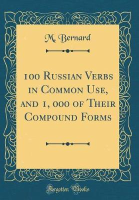 100 Russian Verbs in Common Use, and 1, 000 of Their Compound Forms (Classic Reprint) by M. Bernard image