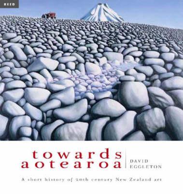 Towards Aotearoa: A Short History of 20th Century New Zealand Art by David Eggleton
