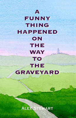 A Funny Thing Happened On The Way To The Graveyard by Alex Stewart