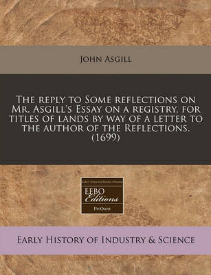 The Reply to Some Reflections on Mr. Asgill's Essay on a Registry, for Titles of Lands by Way of a Letter to the Author of the Reflections. (1699) by John Asgill