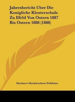 Jahresbericht Uber Die Konigliche Klosterschule Zu Ilfeld Von Ostern 1887 Bis Ostern 1888 (1888) by Buchdruckerei Publisher Kirchner's Buchdruckerei Publisher