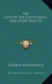 The Gifts of the Child Christ, and Other Tales V2 by George MacDonald