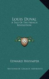 Louis Duval: A Tale of the French Revolution by Edward Whymper