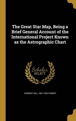 The Great Star Map, Being a Brief General Account of the International Project Known as the Astrographic Chart by Herbert Hall 1861-1930 Turner