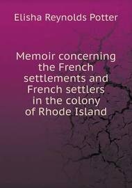 Memoir Concerning the French Settlements and French Settlers in the Colony of Rhode Island by Elisha Reynolds Potter