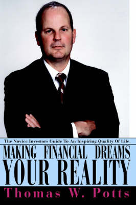 Making Financial Dreams Your Reality: The Novice Investors Guide to an Inspiring Quality of Life by Thomas W Potts image