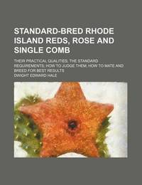 Standard-Bred Rhode Island Reds, Rose and Single Comb; Their Practical Qualities the Standard Requirements How to Judge Them How to Mate and Breed for Best Results by Dwight Edward Hale