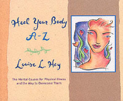 Heal Your Body A-Z: The Mental Causes for Physical Illness and the Way to Overcome Them by Louise L. Hay