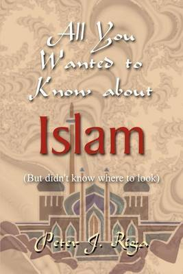 All You Wanted to Know About Islam (but Didn't Know Where to Look) by Peter J. Riga image
