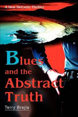 Blues and the Abstract Truth: A Don DeCarlo Thriller by Terry Brejla