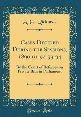 Cases Decided During the Sessions, 1890-91-92-93-94 by A G Rickards