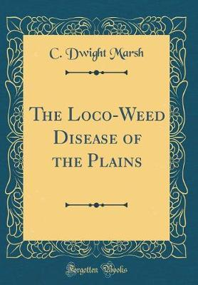 The Loco-Weed Disease of the Plains (Classic Reprint) by C Dwight Marsh